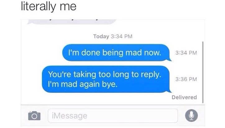 I'm done being mad now (2 minutes later) You're taking too long to reply I'm mad again meme