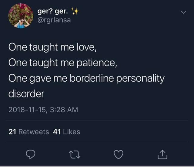 one taught me love, one taught me patience, one gave me borderline personality disorder
