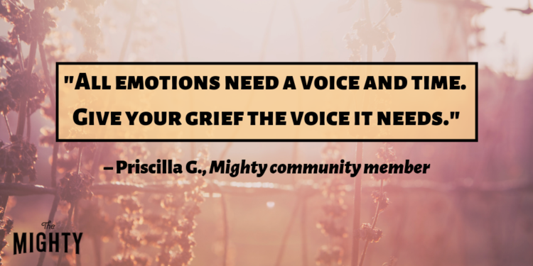 """""""All emotions need a voice and time. Give your grief the voice it needs."""" – Priscilla G., Mighty community member"""