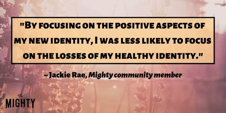 """""""By focusing on the positive aspects of my new identity, I was less likely to focus on the losses of my healthy identity."""" –Jackie Rae, Mighty community member"""