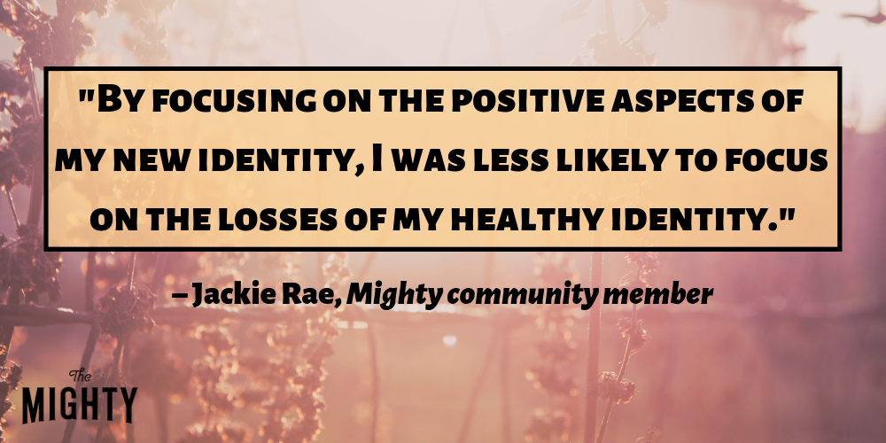 """By focusing on the positive aspects of my new identity, I was less likely to focus on the losses of my healthy identity."" – Jackie Rae, Mighty community member"