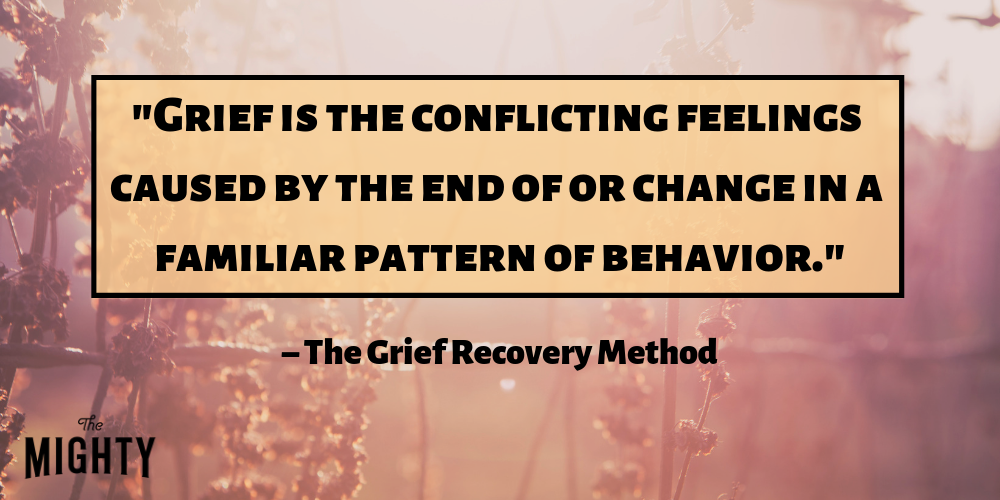 """Grief is the conflicting feelings caused by the end of or change in a familiar pattern of behavior."" – The Grief Recovery Method"