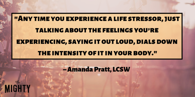 """""""Any time you experience a life stressor, research shows that just talking about the feelings you're experiencing, saying it out loud, dials down the intensity of it in your body."""" – Amanda Pratt, LCSW"""