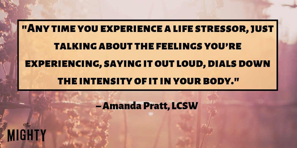 """Any time you experience a life stressor, research shows that just talking about the feelings you're experiencing, saying it out loud, dials down the intensity of it in your body."" – Amanda Pratt, LCSW"
