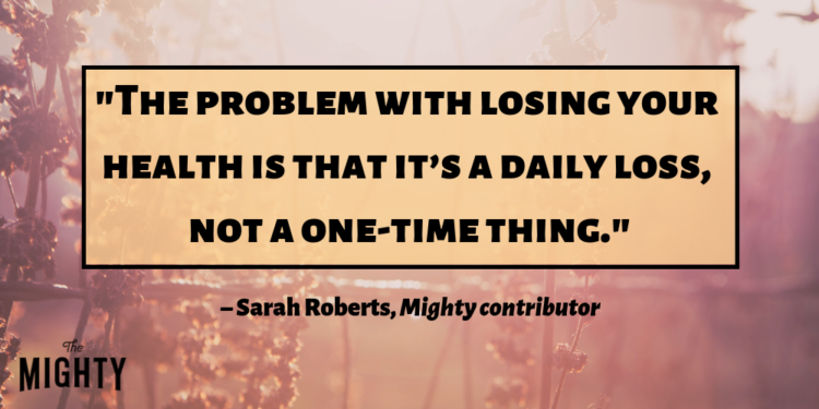 """""""the problem with losing your health is that it's a daily loss, not a one time thing."""" –Sarah Roberts, Mighty contributor"""