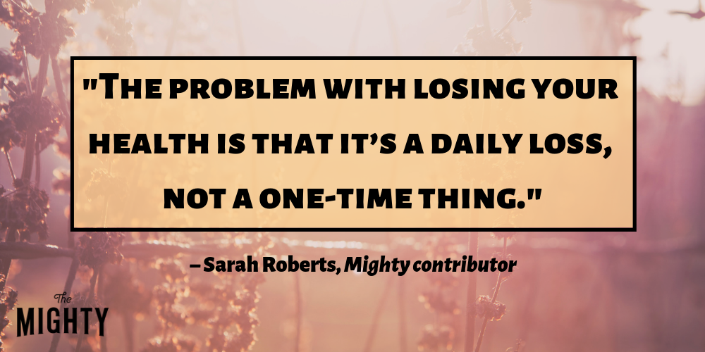 """the problem with losing your health is that it's a daily loss, not a one time thing."" – Sarah Roberts, Mighty contributor"