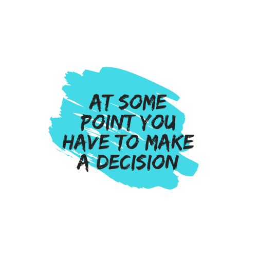 At some point you have to make a decision