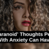 10 'Paranoid' Thoughts People With Anxiety Can Have