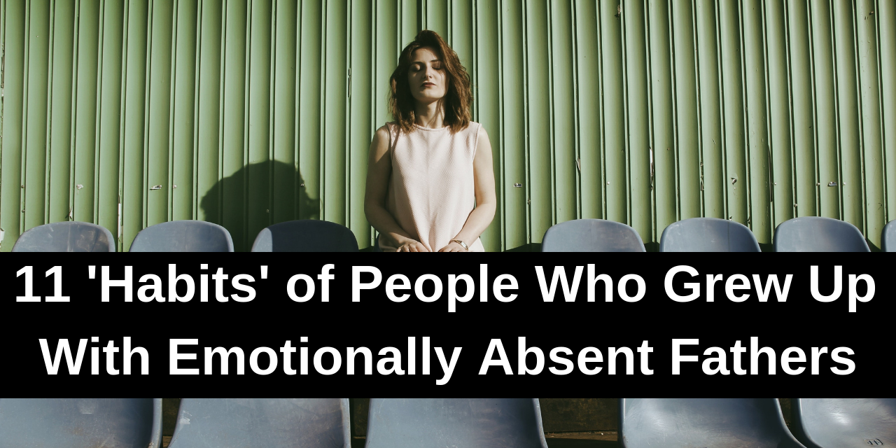11 'Habits' of People Who Grew Up With Emotionally Absent