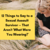 12 Things to Say to a Sexual Assault Survivor — That Aren't 'What Were You Wearing?'