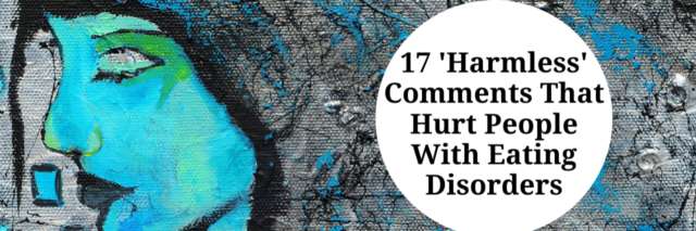 17 'Harmless' Comments That Hurt People With Eating Disorders