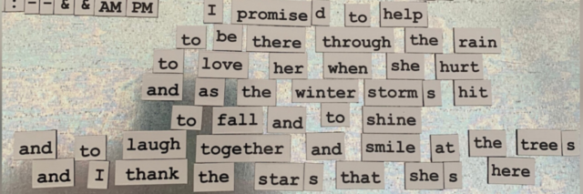 Magnets that read: I promised to help, to be there through the rain, to love her when she hurt, and as the winter storms hit, to fall and to shine, and to laugh together and smile at the trees and I thank the stars that she's here.