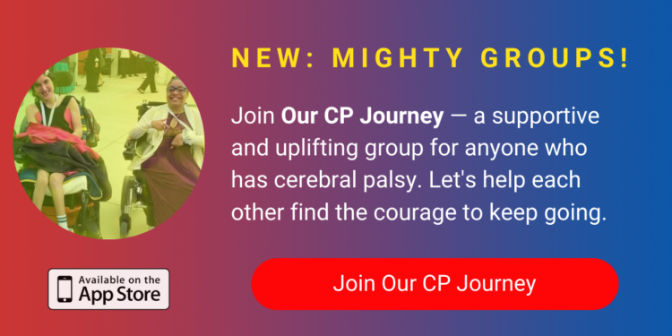 A banner promoting The Mighty's new Our CP Journey group on The Mighty mobile app. The banner reads, Join Our CP Journey — a supportive and uplifting space for anyone who has cerebral palsy. Let's help each other find the courage to keep going. Click to join.