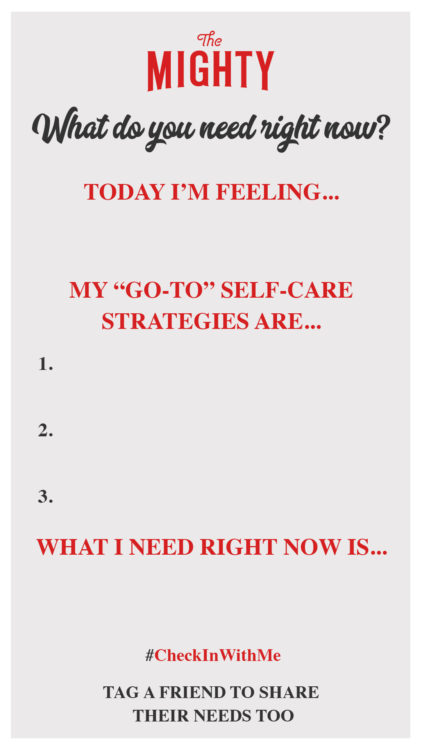"""The Mighty social story template with a light gray background. Text reads: what do you need right now? Today I'm feeling... My """"go-to"""" self-care strategies are... 1. 2. 3. What I need right now is... #CheckInWithMe Tag a friend to share their needs too"""