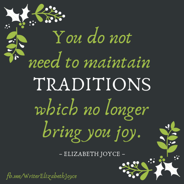 You do not need to maintain traditions which no longer bring you joy. --Elizabeth Joyce