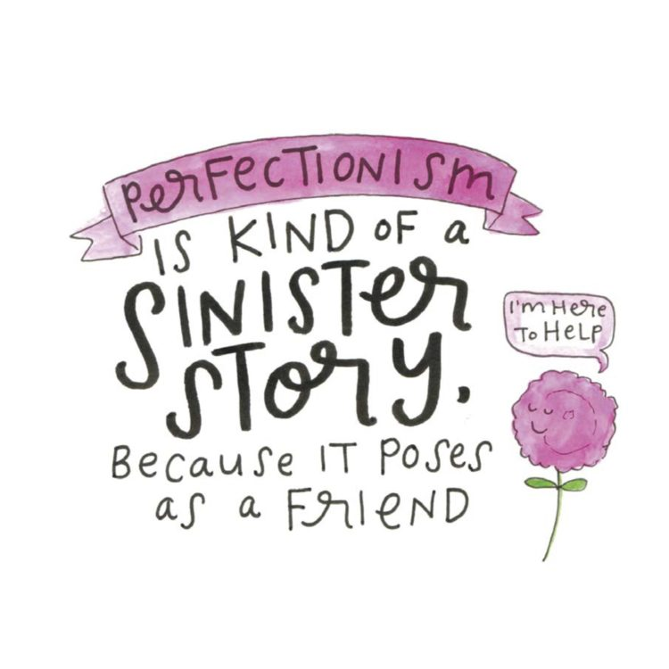 Perfectionism is a kind of a sinister story. Because it poses as a friend.