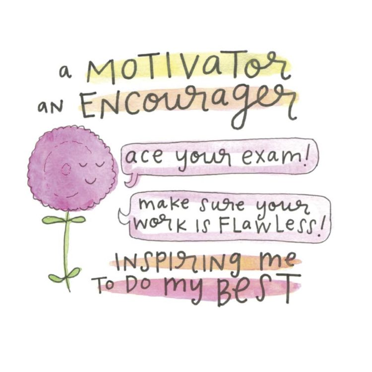A motivator, and encourager: Ace your exam! Make sure your work is flawless! Inspiring me to do my best