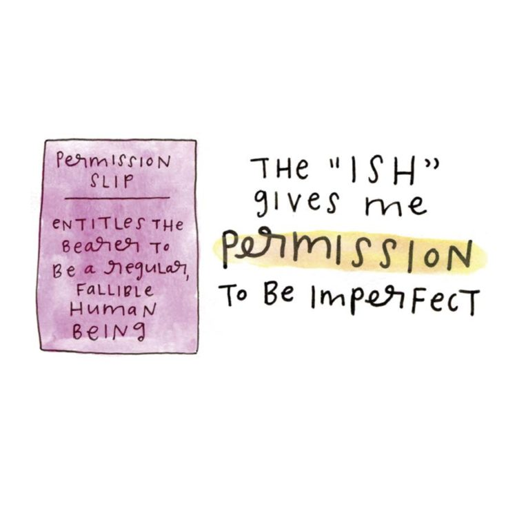 "The ""ISH"" gives me permission to be imperfect (illustration of a pink permission slip that reads ""Permission slip entitles the bearer to be a regular, fallible human being."")"
