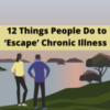 12 Things People Do to 'Escape' Chronic Illness