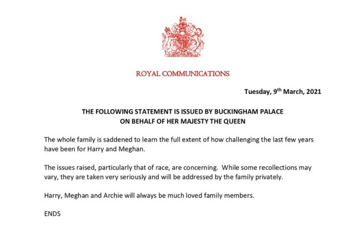"""the full statement from Buckingham Palace on behalf of Queen Elizabeth II, which reads: """"The following statement is issued by Buckingham Palace on behalf of Her Majesty the Queen. """"The whole family is saddened to learn the full extent of how challenging the last few years have been for Harry and Meghan. """"The issues raised, particularly that of race, are concerning. While some recollections may vary, they are taken very seriously and will be addressed by the family privately. """"Harry, Meghan and Archie will always be much loved family members."""""""