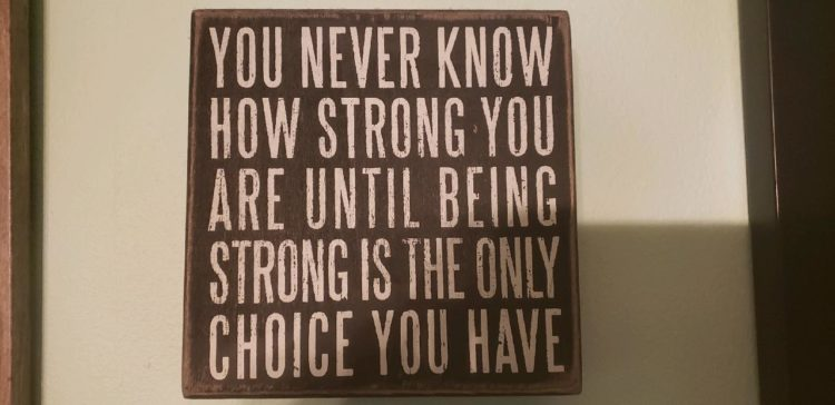 """Sign that says, """"You never know how strong you are until being strong is the only choice you have."""""""